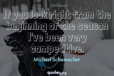 Photo Quote of If you look right from the beginning of the season I've been very competitive.