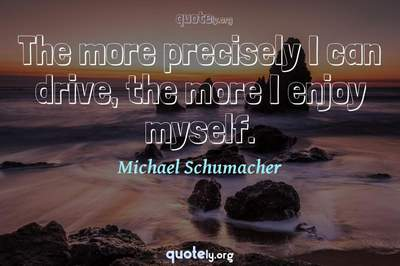 Photo Quote of The more precisely I can drive, the more I enjoy myself.