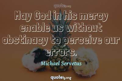 Photo Quote of May God in his mercy enable us without obstinacy to perceive our errors.
