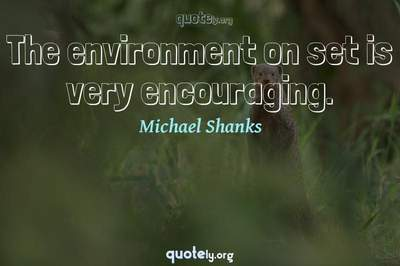 Photo Quote of The environment on set is very encouraging.