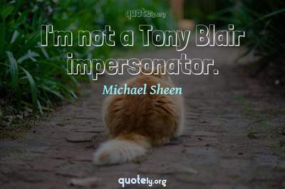 Photo Quote of I'm not a Tony Blair impersonator.
