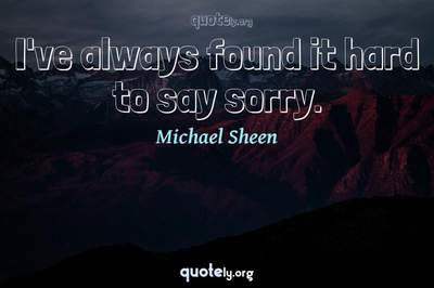 Photo Quote of I've always found it hard to say sorry.