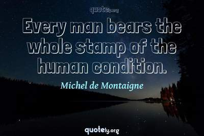 Photo Quote of Every man bears the whole stamp of the human condition.