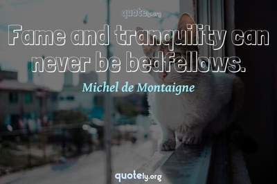Photo Quote of Fame and tranquility can never be bedfellows.