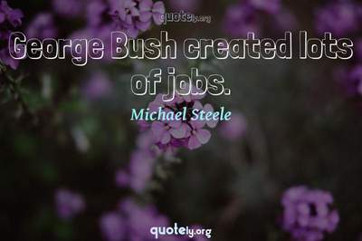 Photo Quote of George Bush created lots of jobs.