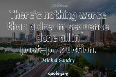 Photo Quote of There's nothing worse than a dream sequence done all in post-production.
