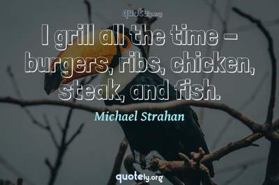 Photo Quote of I grill all the time - burgers, ribs, chicken, steak, and fish.