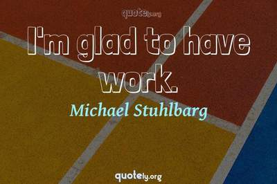 Photo Quote of I'm glad to have work.