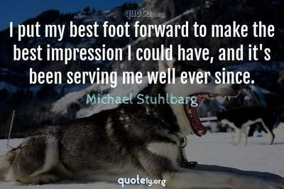 Photo Quote of I put my best foot forward to make the best impression I could have, and it's been serving me well ever since.