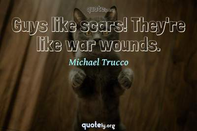 Photo Quote of Guys like scars! They're like war wounds.