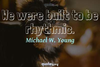 Photo Quote of We were built to be rhythmic.