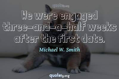 Photo Quote of We were engaged three-and-a-half weeks after the first date.