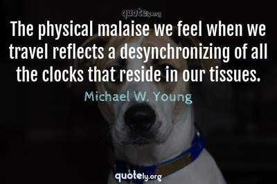 Photo Quote of The physical malaise we feel when we travel reflects a desynchronizing of all the clocks that reside in our tissues.