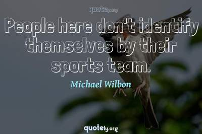 Photo Quote of People here don't identify themselves by their sports team.