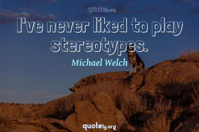 Photo Quote of I've never liked to play stereotypes.
