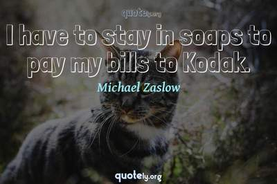 Photo Quote of I have to stay in soaps to pay my bills to Kodak.