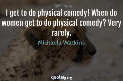 Photo Quote of I get to do physical comedy! When do women get to do physical comedy? Very rarely.