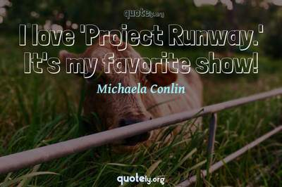 Photo Quote of I love 'Project Runway.' It's my favorite show!