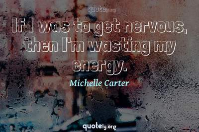Photo Quote of If I was to get nervous, then I'm wasting my energy.