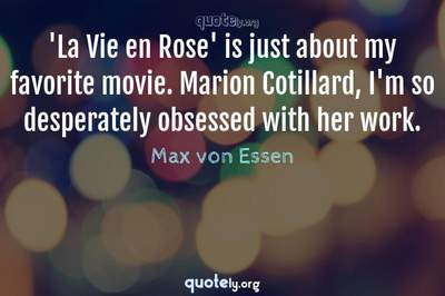 Photo Quote of 'La Vie en Rose' is just about my favorite movie. Marion Cotillard, I'm so desperately obsessed with her work.