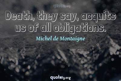 Photo Quote of Death, they say, acquits us of all obligations.