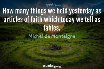 Photo Quote of How many things we held yesterday as articles of faith which today we tell as fables.
