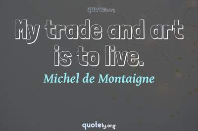 Photo Quote of My trade and art is to live.