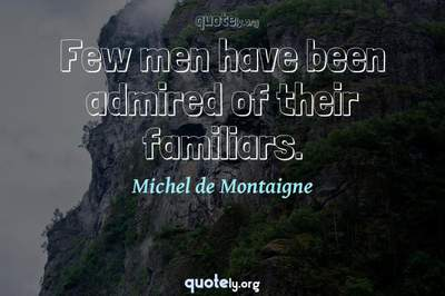Photo Quote of Few men have been admired of their familiars.