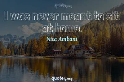 Photo Quote of I was never meant to sit at home.