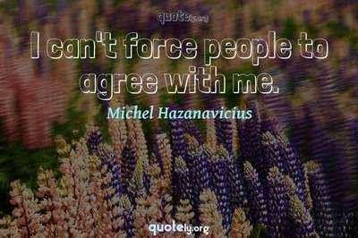 Photo Quote of I can't force people to agree with me.