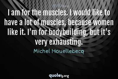 Photo Quote of I am for the muscles. I would like to have a lot of muscles, because women like it. I'm for bodybuilding, but it's very exhausting.