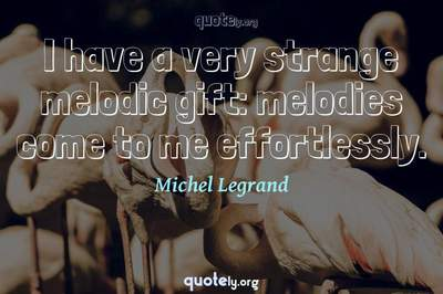 Photo Quote of I have a very strange melodic gift: melodies come to me effortlessly.