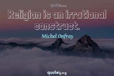 Photo Quote of Religion is an irrational construct.