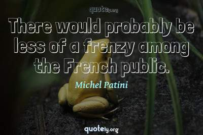 Photo Quote of There would probably be less of a frenzy among the French public.