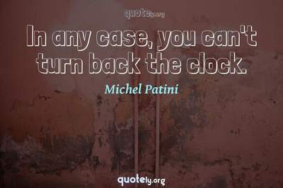 Photo Quote of In any case, you can't turn back the clock.