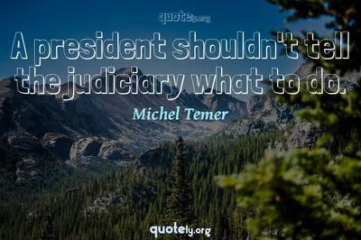 Photo Quote of A president shouldn't tell the judiciary what to do.