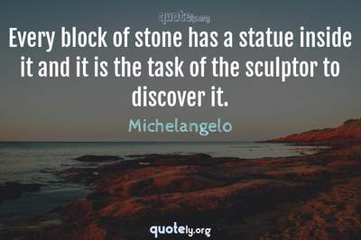 Photo Quote of Every block of stone has a statue inside it and it is the task of the sculptor to discover it.