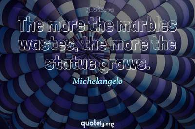 Photo Quote of The more the marbles wastes, the more the statue grows.
