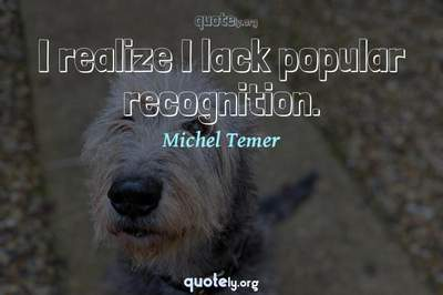 Photo Quote of I realize I lack popular recognition.