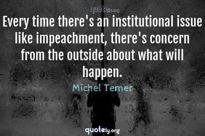 Photo Quote of Every time there's an institutional issue like impeachment, there's concern from the outside about what will happen.