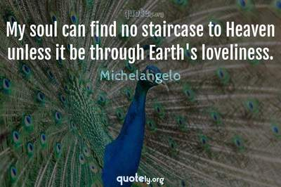 Photo Quote of My soul can find no staircase to Heaven unless it be through Earth's loveliness.
