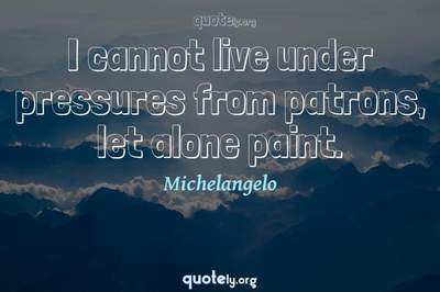 Photo Quote of I cannot live under pressures from patrons, let alone paint.