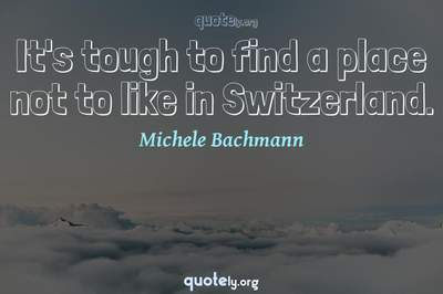 Photo Quote of It's tough to find a place not to like in Switzerland.