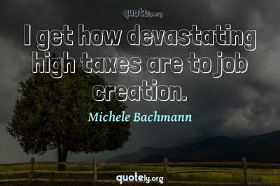 Photo Quote of I get how devastating high taxes are to job creation.