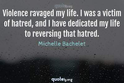 Photo Quote of Violence ravaged my life. I was a victim of hatred, and I have dedicated my life to reversing that hatred.