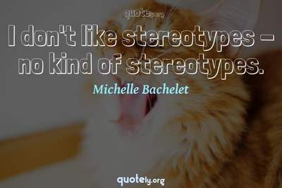 Photo Quote of I don't like stereotypes - no kind of stereotypes.