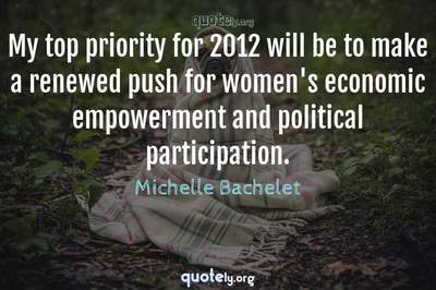 Photo Quote of My top priority for 2012 will be to make a renewed push for women's economic empowerment and political participation.