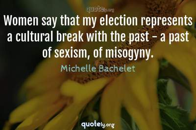 Photo Quote of Women say that my election represents a cultural break with the past - a past of sexism, of misogyny.