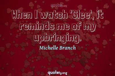 Photo Quote of When I watch 'Glee', it reminds me of my upbringing.