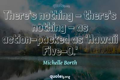 Photo Quote of There's nothing - there's nothing - as action-packed as 'Hawaii Five-O.'